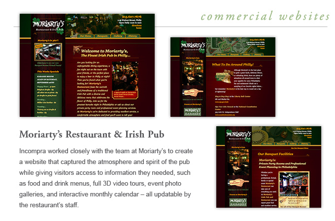 Commercial Websites - Moriartys Restaurant and Irish Pub - Incompra worked closely with the team at Moriartys to create a website that captured the atmosphere and spirit of the pub while giving visitors access to information they needed, such as food and drink menus, full 3D video tours, event photo galleries, monthly calendar and weekly specials – all updatable by the staff at Moriartys.